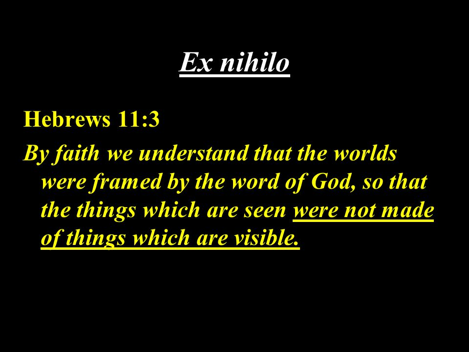 Ex nihilo Hebrews 11:3 By faith we understand that the worlds were framed by the word of God, so that the things which are seen were not made of things which are visible.