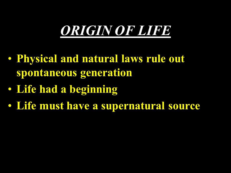 ORIGIN OF LIFE Physical and natural laws rule out spontaneous generation Life had a beginning Life must have a supernatural source
