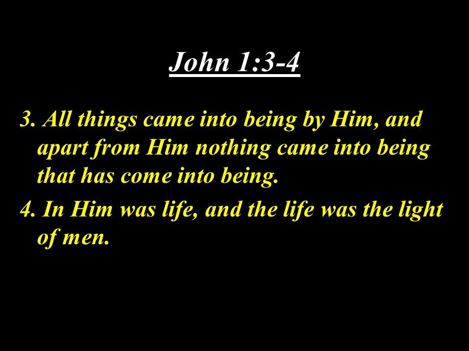John 1:3-4 3. All things came into being by Him, and apart from Him nothing came into being that has come into being. 4. In Him was life, and the life