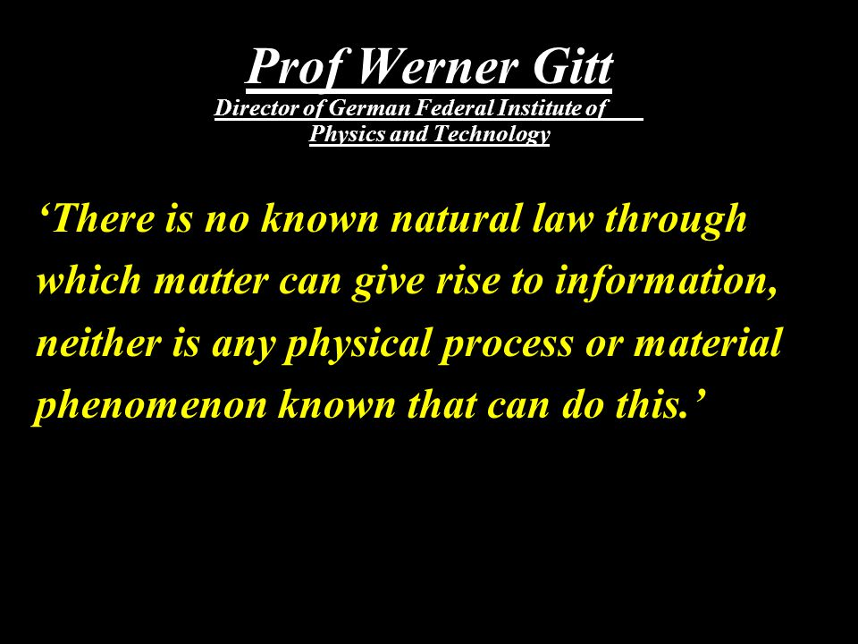 Prof Werner Gitt Director of German Federal Institute of Physics and Technology 'There is no known natural law through which matter can give rise to i