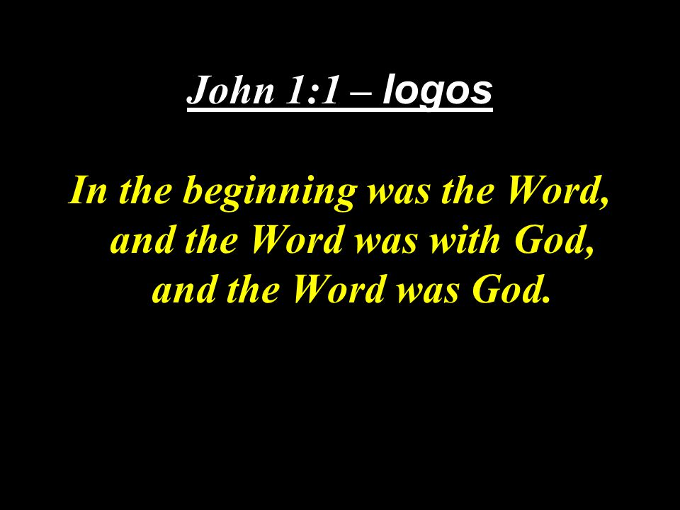 John 1:1 – logos In the beginning was the Word, and the Word was with God, and the Word was God.