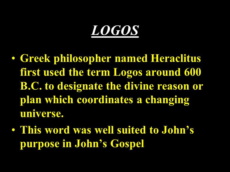 LOGOS Greek philosopher named Heraclitus first used the term Logos around 600 B.C.