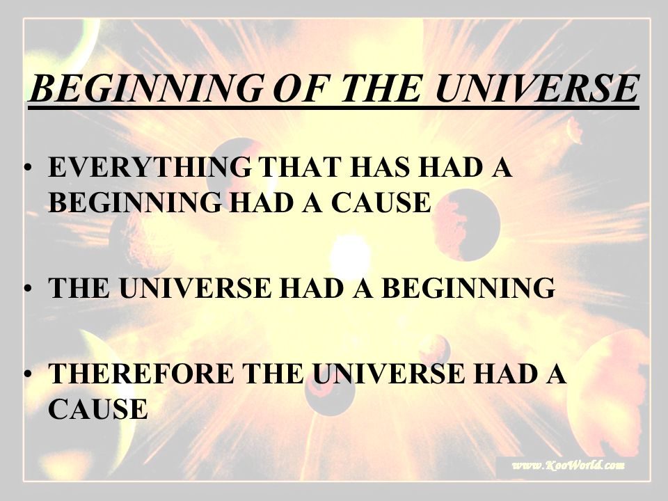 BEGINNING OF THE UNIVERSE EVERYTHING THAT HAS HAD A BEGINNING HAD A CAUSE THE UNIVERSE HAD A BEGINNING THEREFORE THE UNIVERSE HAD A CAUSE