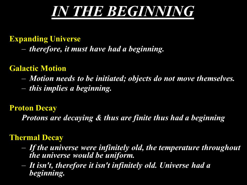IN THE BEGINNING Expanding Universe –therefore, it must have had a beginning. Galactic Motion –Motion needs to be initiated; objects do not move thems