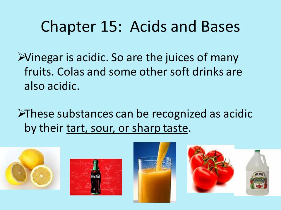 Chapter 15: Acids and Bases  Vinegar is acidic. So are the juices of many fruits.