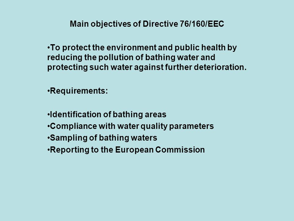 Main objectives of Directive 76/160/EEC To protect the environment and public health by reducing the pollution of bathing water and protecting such water against further deterioration.