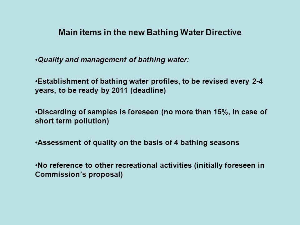 Main items in the new Bathing Water Directive Quality and management of bathing water: Establishment of bathing water profiles, to be revised every 2-4 years, to be ready by 2011 (deadline) Discarding of samples is foreseen (no more than 15%, in case of short term pollution) Assessment of quality on the basis of 4 bathing seasons No reference to other recreational activities (initially foreseen in Commission's proposal)