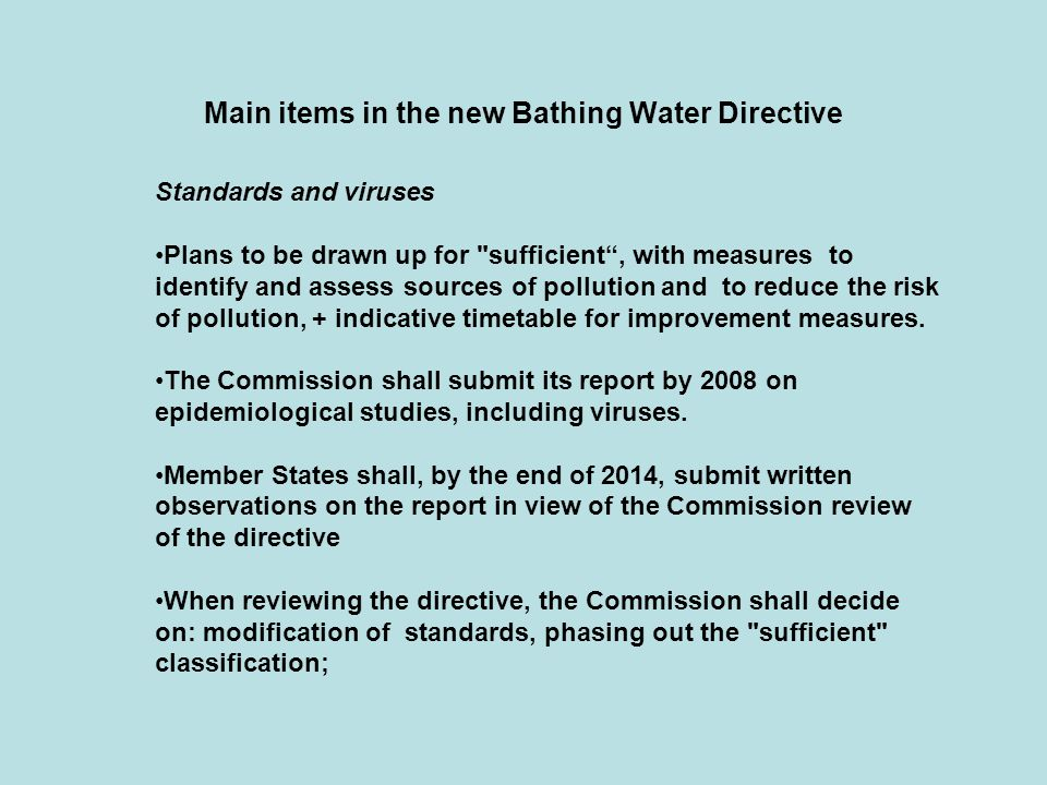 Main items in the new Bathing Water Directive Standards and viruses Plans to be drawn up for sufficient , with measures to identify and assess sources of pollution and to reduce the risk of pollution, + indicative timetable for improvement measures.