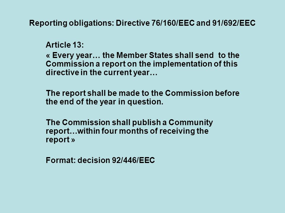 Reporting obligations: Directive 76/160/EEC and 91/692/EEC Article 13: « Every year… the Member States shall send to the Commission a report on the implementation of this directive in the current year… The report shall be made to the Commission before the end of the year in question.