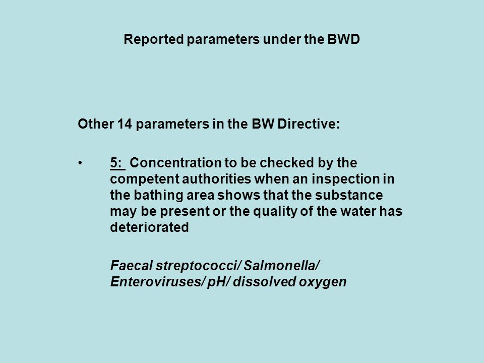 Reported parameters under the BWD Other 14 parameters in the BW Directive: 5: Concentration to be checked by the competent authorities when an inspection in the bathing area shows that the substance may be present or the quality of the water has deteriorated Faecal streptococci/ Salmonella/ Enteroviruses/ pH/ dissolved oxygen