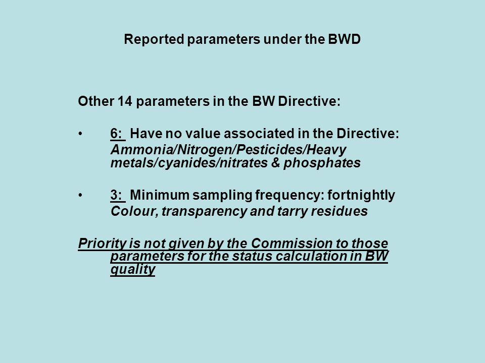 Reported parameters under the BWD Other 14 parameters in the BW Directive: 6: Have no value associated in the Directive: Ammonia/Nitrogen/Pesticides/Heavy metals/cyanides/nitrates & phosphates 3: Minimum sampling frequency: fortnightly Colour, transparency and tarry residues Priority is not given by the Commission to those parameters for the status calculation in BW quality