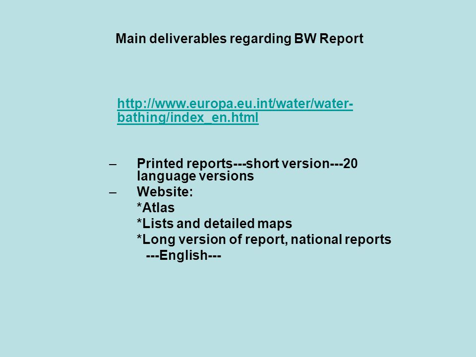 Main deliverables regarding BW Report http://www.europa.eu.int/water/water- bathing/index_en.html –Printed reports---short version---20 language versions –Website: *Atlas *Lists and detailed maps *Long version of report, national reports ---English---