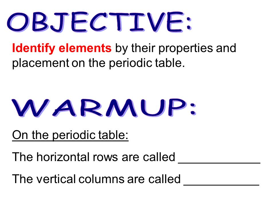 On the periodic table: The horizontal rows are called ____________ The vertical columns are called ___________ Identify elements by their properties and placement on the periodic table.