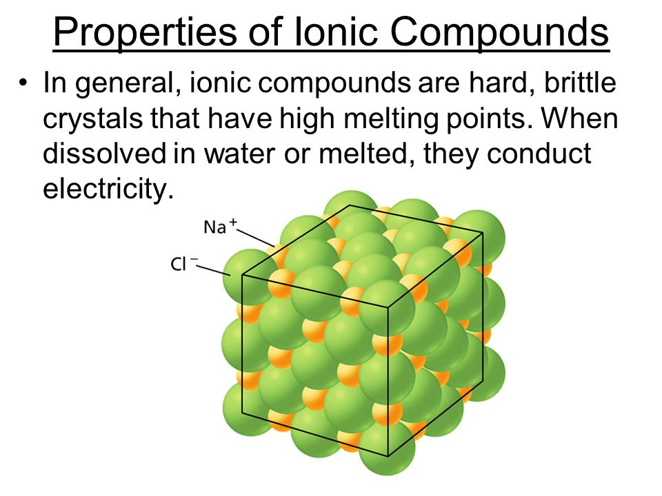 - Ionic Bonds Properties of Ionic Compounds In general, ionic compounds are hard, brittle crystals that have high melting points.