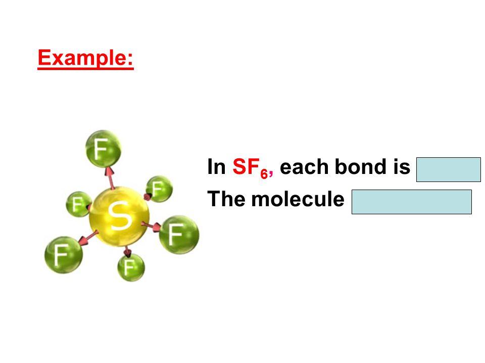 In SF 6, each bond is polar. The molecule is nonpolar