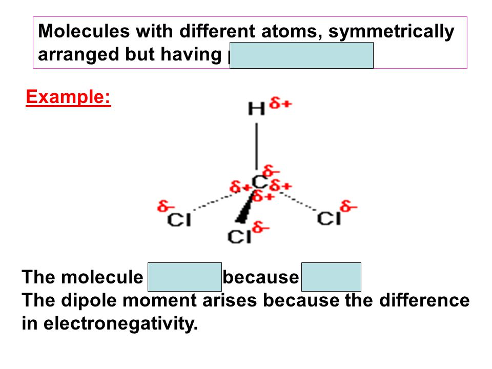 The molecule is polar because µ ≠ 0. The dipole moment arises because the difference in electronegativity. Example: Molecules with different atoms, sy