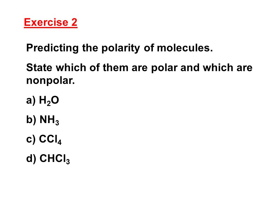 Exercise 2 Predicting the polarity of molecules. State which of them are polar and which are nonpolar. a) H 2 O b) NH 3 c) CCl 4 d) CHCl 3