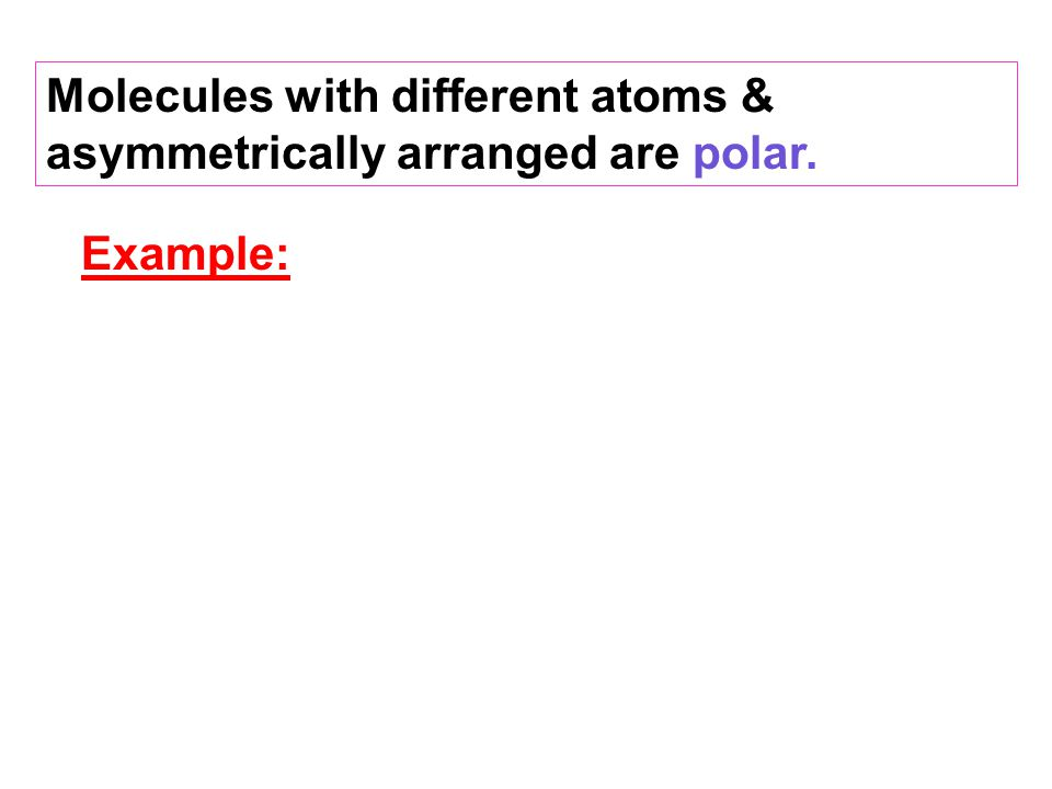 Example: Molecules with different atoms & asymmetrically arranged are polar.