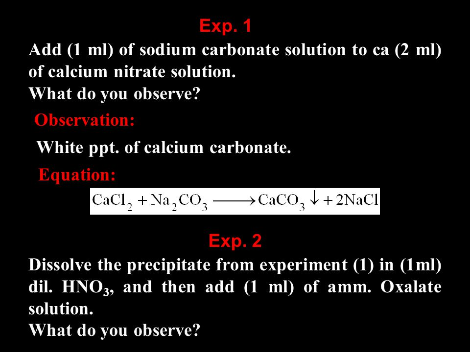 Add (1 ml) of sodium carbonate solution to ca (2 ml) of calcium nitrate solution.