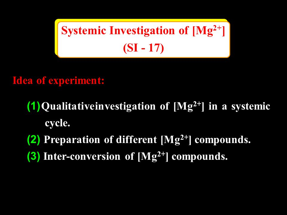 Systemic Investigation of [Mg 2+ ] (SI - 17) Systemic Investigation of [Mg 2+ ] (SI - 17) Idea of experiment: (1) Qualitative investigation of [Mg 2+ ] in a systemic cycle.