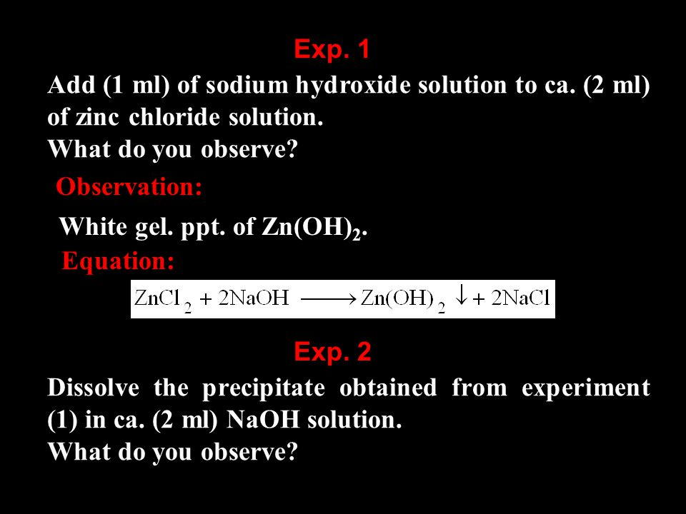 Add (1 ml) of sodium hydroxide solution to ca. (2 ml) of zinc chloride solution.