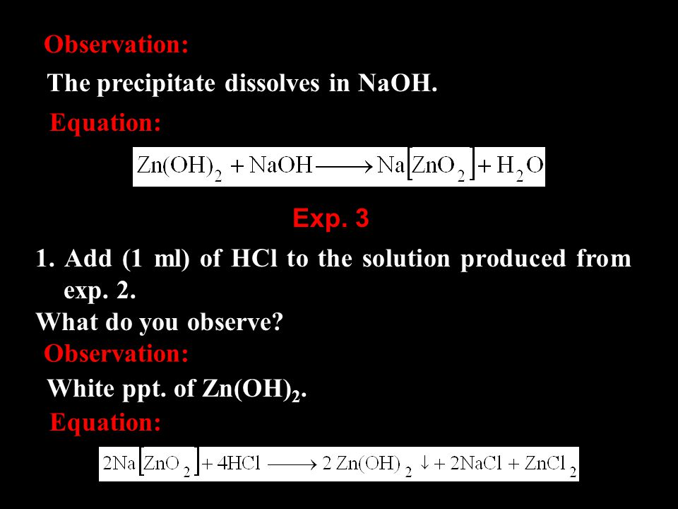 Observation: The precipitate dissolves in NaOH. Equation: 1. Add (1 ml) of HCl to the solution produced from exp. 2. What do you observe? Exp. 3 Obser