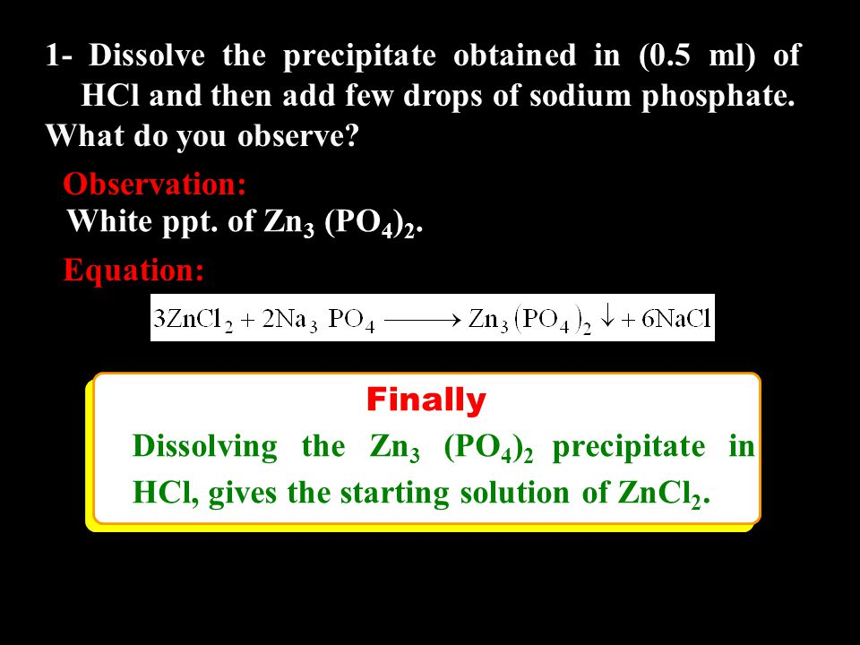 Finally Dissolving the Zn 3 (PO 4 ) 2 precipitate in HCl, gives the starting solution of ZnCl 2. Finally Dissolving the Zn 3 (PO 4 ) 2 precipitate in