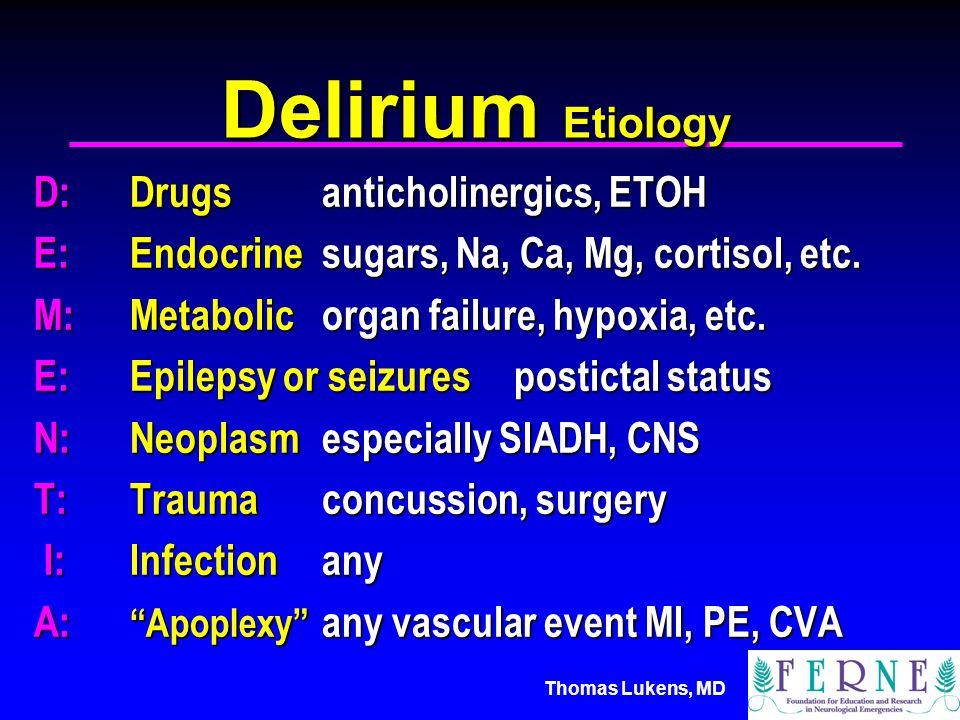 Thomas Lukens, MD Delirium Etiology D:Drugsanticholinergics, ETOH E:Endocrinesugars, Na, Ca, Mg, cortisol, etc.