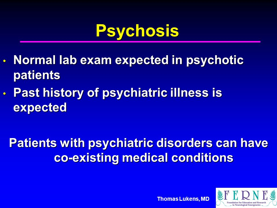 Thomas Lukens, MD Psychosis Normal lab exam expected in psychotic patients Normal lab exam expected in psychotic patients Past history of psychiatric illness is expected Past history of psychiatric illness is expected Patients with psychiatric disorders can have co-existing medical conditions