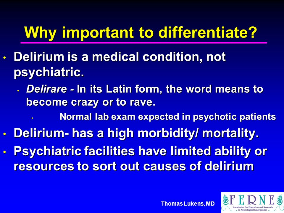 Thomas Lukens, MD Why important to differentiate. Delirium is a medical condition, not psychiatric.