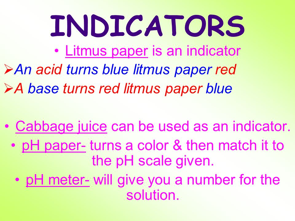 Detecting Acids and Bases You can detect an acid or a base using an indicator. INDICATOR - A substance that changes color in the presence of an acid o