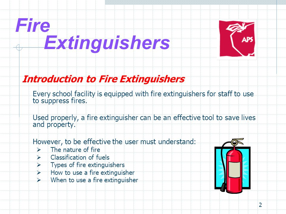2 Fire Extinguishers Introduction to Fire Extinguishers Every school facility is equipped with fire extinguishers for staff to use to suppress fires.