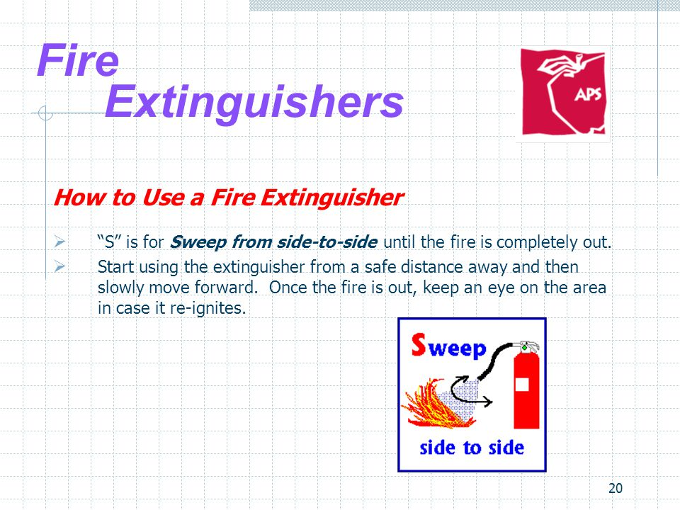 20 Fire Extinguishers How to Use a Fire Extinguisher S  S is for Sweep from side-to-side until the fire is completely out.