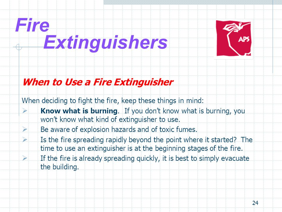 24 Fire Extinguishers When to Use a Fire Extinguisher When deciding to fight the fire, keep these things in mind:  Know what is burning.