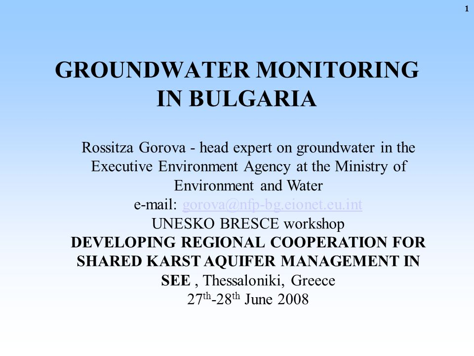 GROUNDWATER MONITORING IN BULGARIA Rossitza Gorova - head expert on groundwater in the Executive Environment Agency at the Ministry of Environment and Water e-mail: gorova@nfp-bg.eionet.eu.intgorova@nfp-bg.eionet.eu.int UNESKO BRESCE workshop DEVELOPING REGIONAL COOPERATION FOR SHARED KARST AQUIFER MANAGEMENT IN SEE, Thessaloniki, Greece 27 th -28 th June 2008 1