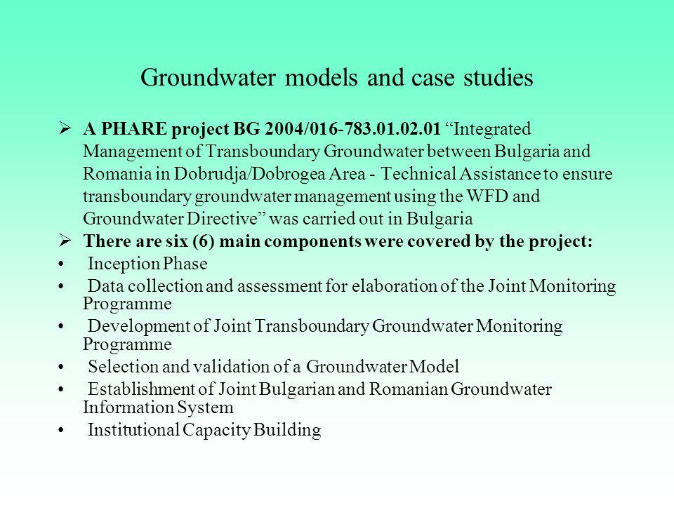 Groundwater models and case studies  A PHARE project BG 2004/016-783.01.02.01 Integrated Management of Transboundary Groundwater between Bulgaria and Romania in Dobrudja/Dobrogea Area - Technical Assistance to ensure transboundary groundwater management using the WFD and Groundwater Directive was carried out in Bulgaria  There are six (6) main components were covered by the project: Inception Phase Data collection and assessment for elaboration of the Joint Monitoring Programme Development of Joint Transboundary Groundwater Monitoring Programme Selection and validation of a Groundwater Model Establishment of Joint Bulgarian and Romanian Groundwater Information System Institutional Capacity Building