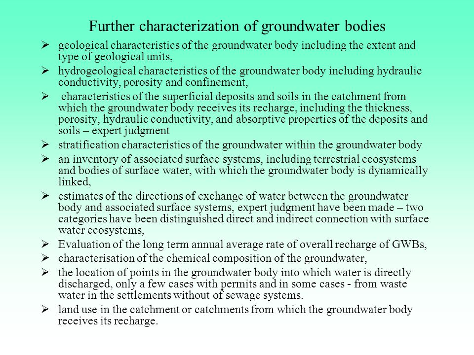 Further characterization of groundwater bodies  geological characteristics of the groundwater body including the extent and type of geological units,  hydrogeological characteristics of the groundwater body including hydraulic conductivity, porosity and confinement,  characteristics of the superficial deposits and soils in the catchment from which the groundwater body receives its recharge, including the thickness, porosity, hydraulic conductivity, and absorptive properties of the deposits and soils – expert judgment  stratification characteristics of the groundwater within the groundwater body  an inventory of associated surface systems, including terrestrial ecosystems and bodies of surface water, with which the groundwater body is dynamically linked,  estimates of the directions of exchange of water between the groundwater body and associated surface systems, expert judgment have been made – two categories have been distinguished direct and indirect connection with surface water ecosystems,  Evaluation of the long term annual average rate of overall recharge of GWBs,  characterisation of the chemical composition of the groundwater,  the location of points in the groundwater body into which water is directly discharged, only a few cases with permits and in some cases - from waste water in the settlements without of sewage systems.
