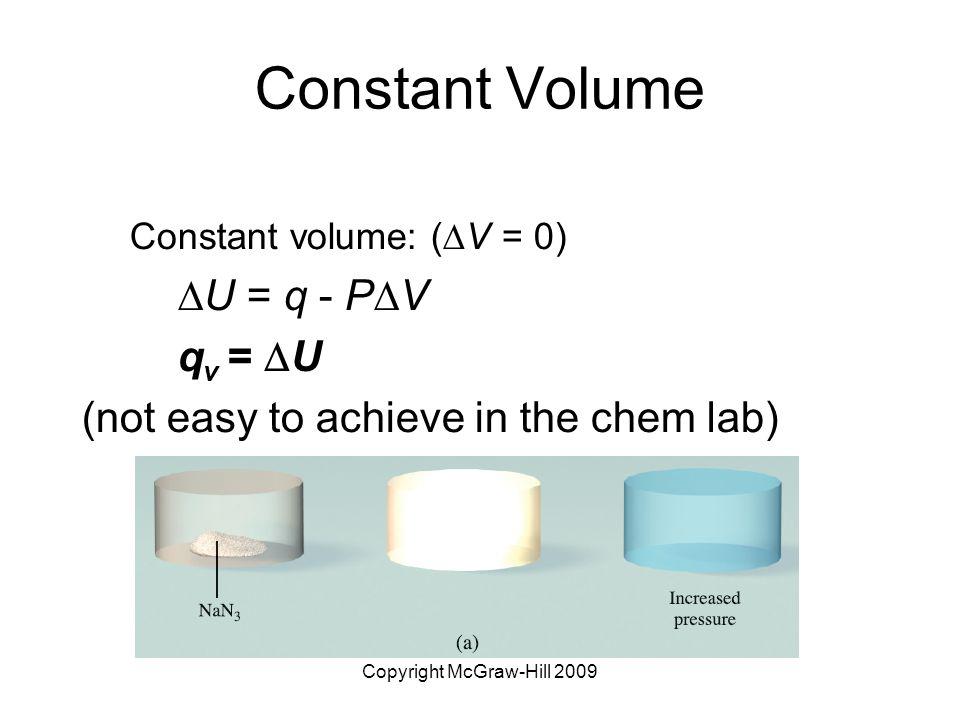 Copyright McGraw-Hill 2009 Constant Volume Constant volume: (  V = 0)  U = q - P  V q v =  U (not easy to achieve in the chem lab)