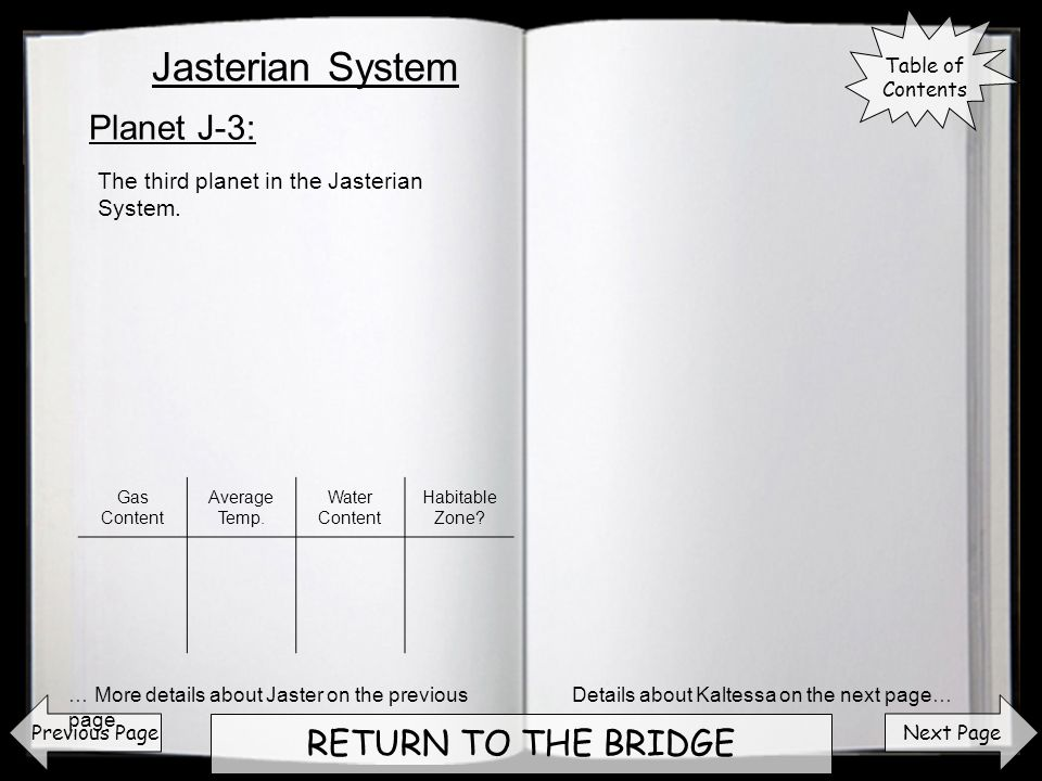 Next Page RETURN TO THE BRIDGE Planet J-3: Previous Page The third planet in the Jasterian System. Details about Kaltessa on the next page…… More deta