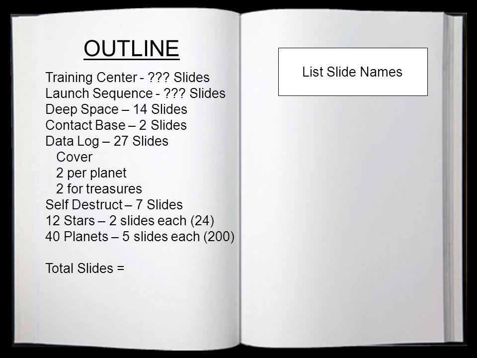 OUTLINE Training Center - ??? Slides Launch Sequence - ??? Slides Deep Space – 14 Slides Contact Base – 2 Slides Data Log – 27 Slides Cover 2 per plan