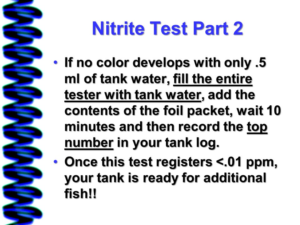 Nitrite Test Part 2 If no color develops with only.5 ml of tank water, fill the entire tester with tank water, add the contents of the foil packet, wait 10 minutes and then record the top number in your tank log.If no color develops with only.5 ml of tank water, fill the entire tester with tank water, add the contents of the foil packet, wait 10 minutes and then record the top number in your tank log.
