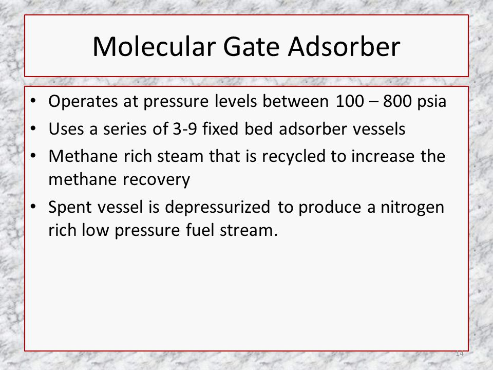 Molecular Gate Adsorber Operates at pressure levels between 100 – 800 psia Uses a series of 3-9 fixed bed adsorber vessels Methane rich steam that is recycled to increase the methane recovery Spent vessel is depressurized to produce a nitrogen rich low pressure fuel stream.