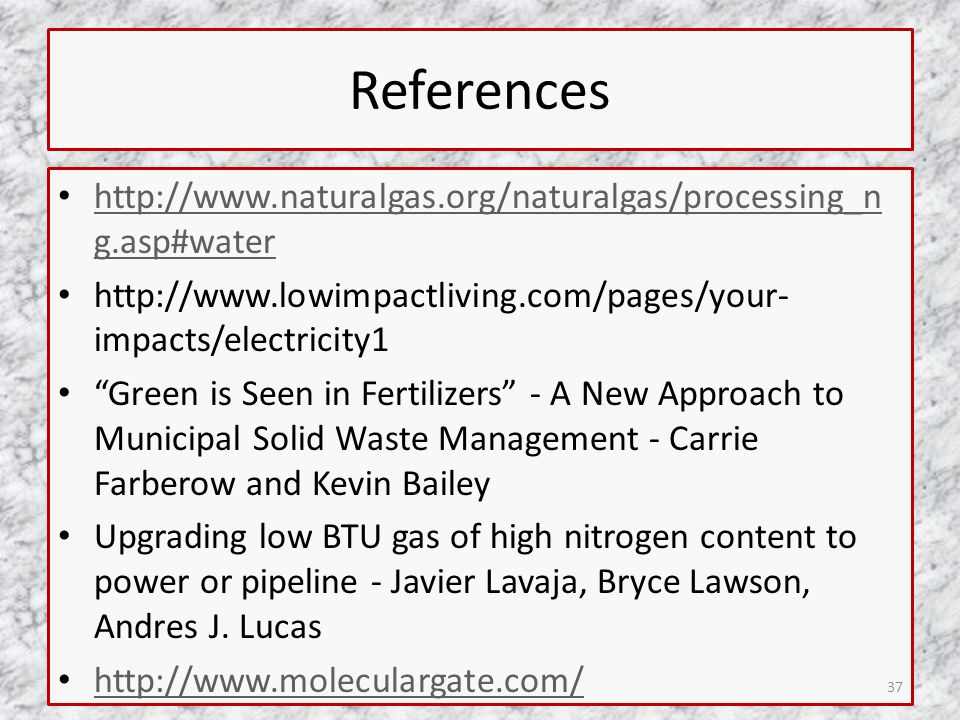 References http://www.naturalgas.org/naturalgas/processing_n g.asp#water http://www.naturalgas.org/naturalgas/processing_n g.asp#water http://www.lowimpactliving.com/pages/your- impacts/electricity1 Green is Seen in Fertilizers - A New Approach to Municipal Solid Waste Management - Carrie Farberow and Kevin Bailey Upgrading low BTU gas of high nitrogen content to power or pipeline - Javier Lavaja, Bryce Lawson, Andres J.