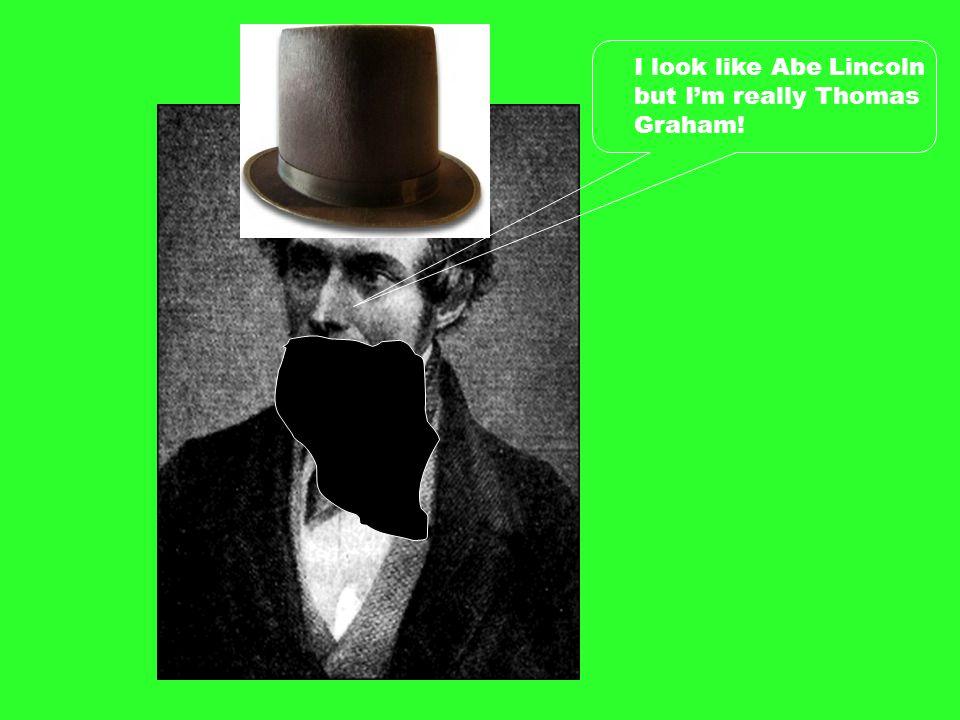 I look like Abe Lincoln but I'm really Thomas Graham!