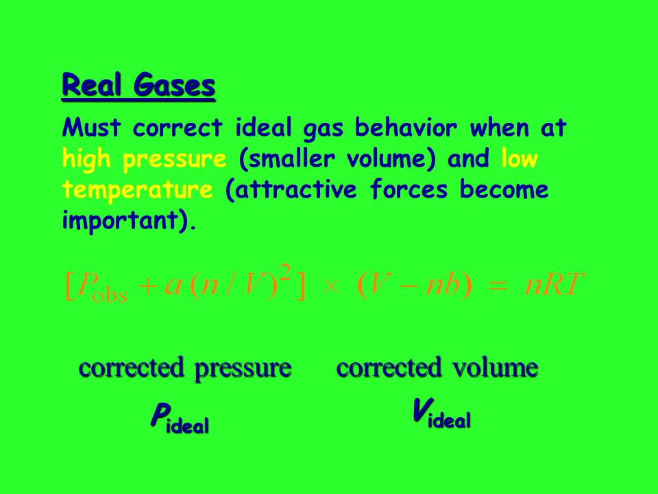 Real Gases  corrected pressure corrected volume P ideal V ideal Must correct ideal gas behavior when at high pressure (smaller volume) and low temperature (attractive forces become important).