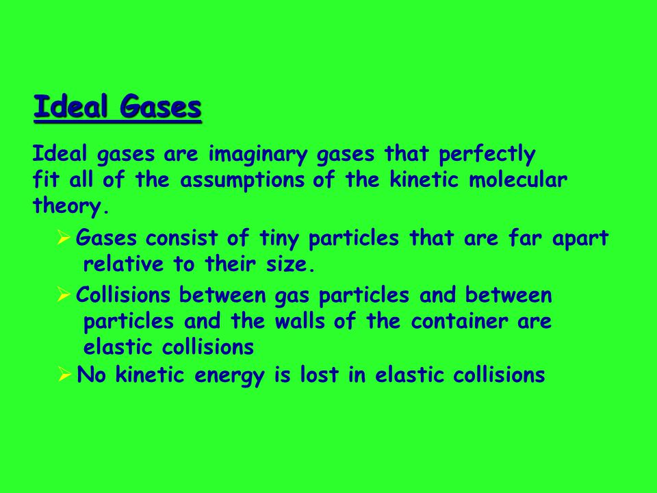 Ideal Gases Ideal Gases (continued)  Gas particles are in constant, rapid motion.
