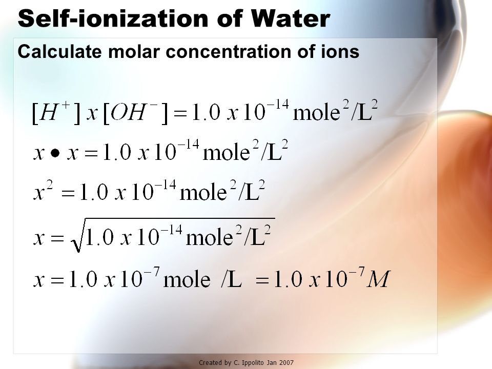 "Created by C. Ippolito Jan 2007 Self-ionization of Water Even ""pure"" water has some ions present H 2 O + H 2 O H 3 O + + OH - the longer arrow - water"