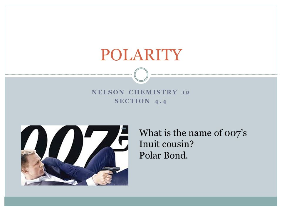 NELSON CHEMISTRY 12 SECTION 4.4 POLARITY What is the name of 007's Inuit cousin Polar Bond.