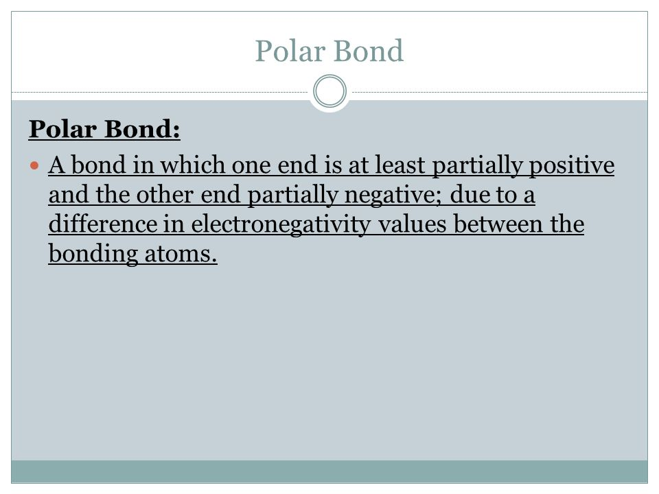Polar Bond Polar Bond: A bond in which one end is at least partially positive and the other end partially negative; due to a difference in electronegativity values between the bonding atoms.