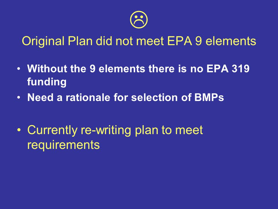  Original Plan did not meet EPA 9 elements Without the 9 elements there is no EPA 319 funding Need a rationale for selection of BMPs Currently re-writing plan to meet requirements